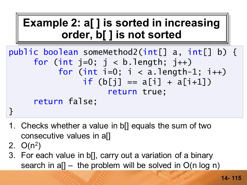 14- 114 Example 2: a[ ] is sorted in increasing order, b[ ] is not sorted 1.Checks whether a value in b[] equals the sum of two consecutive values in a[] 2.O(n 2 ) public boolean someMethod2(int[] a, int[] b) { for (int j=0; j < b.length; j++) for (int i=0; i < a.length-1; i++) if (b[j] == a[i] + a[i+1]) return true; return false; }