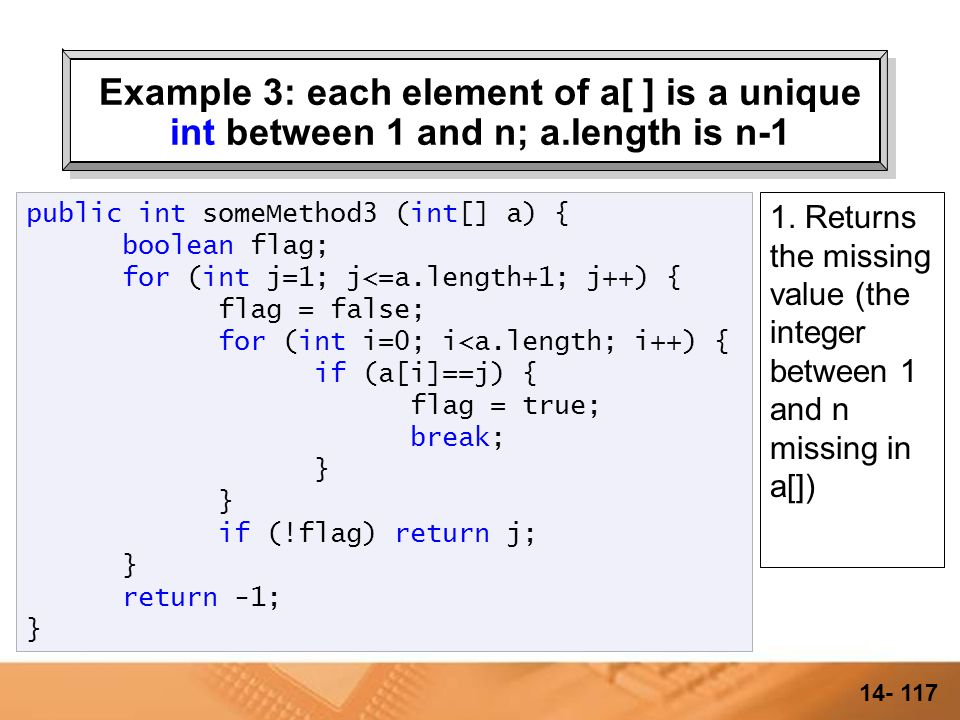 14- 116 Example 3: each element of a[ ] is a unique int between 1 and n; a.length is n-1 public int someMethod3 (int[] a) { boolean flag; for (int j=1; j<=a.length+1; j++) { flag = false; for (int i=0; i<a.length; i++) { if (a[i]==j) { flag = true; break; } } if (!flag) return j; } return -1; }