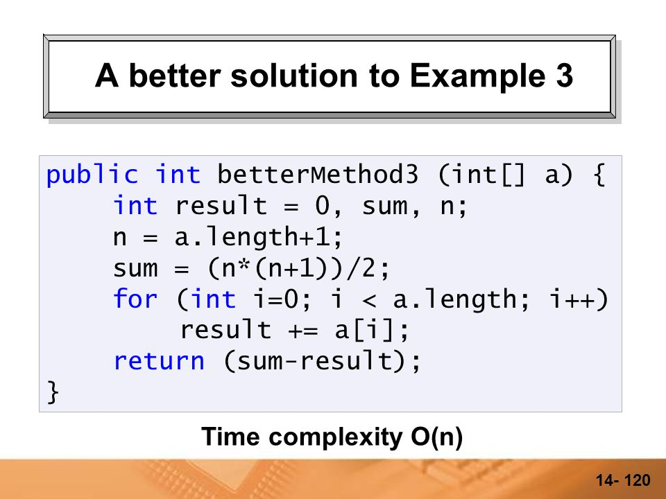 14- 119 A better solution to Example 3 public int betterMethod3 (int[] a) { int result = 0, sum, n; n = a.length+1; sum = (n*(n+1))/2; for (int i=0; i < a.length; i++) result += a[i]; return (sum-result); }