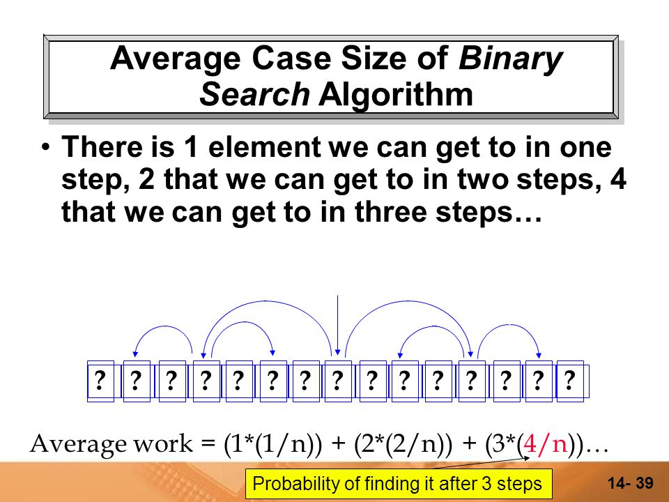 14- 38 Average Case Size of Binary Search Algorithm There is 1 element we can get to in one step, 2 that we can get to in two steps… .