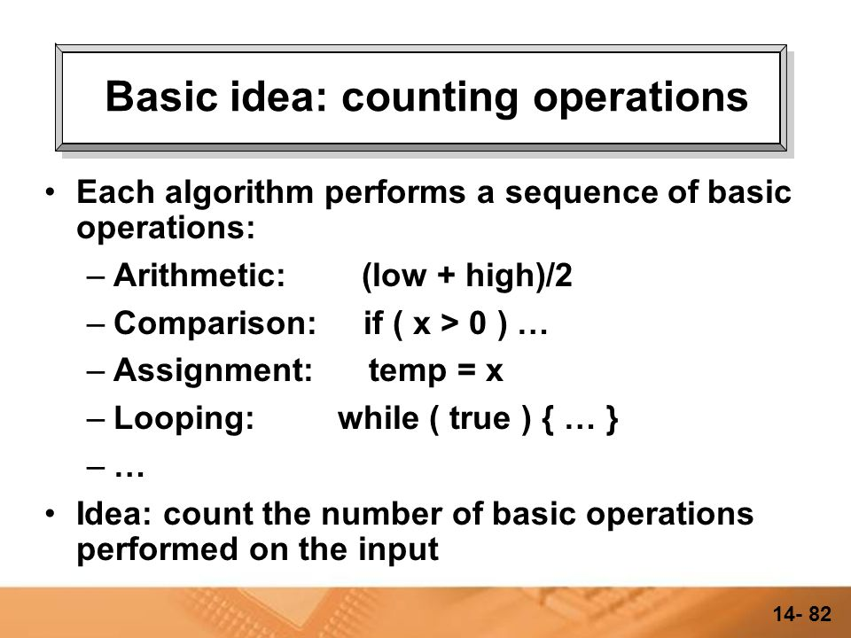 14- 81 Complexity and Performance Some algorithms are better than others for solving the same problem We can't just measure run-time, because the number will vary depending on –what language was used to implement the algorithm, how well the program was written –how fast the computer is –how good the compiler is –how fast the hard disk was…