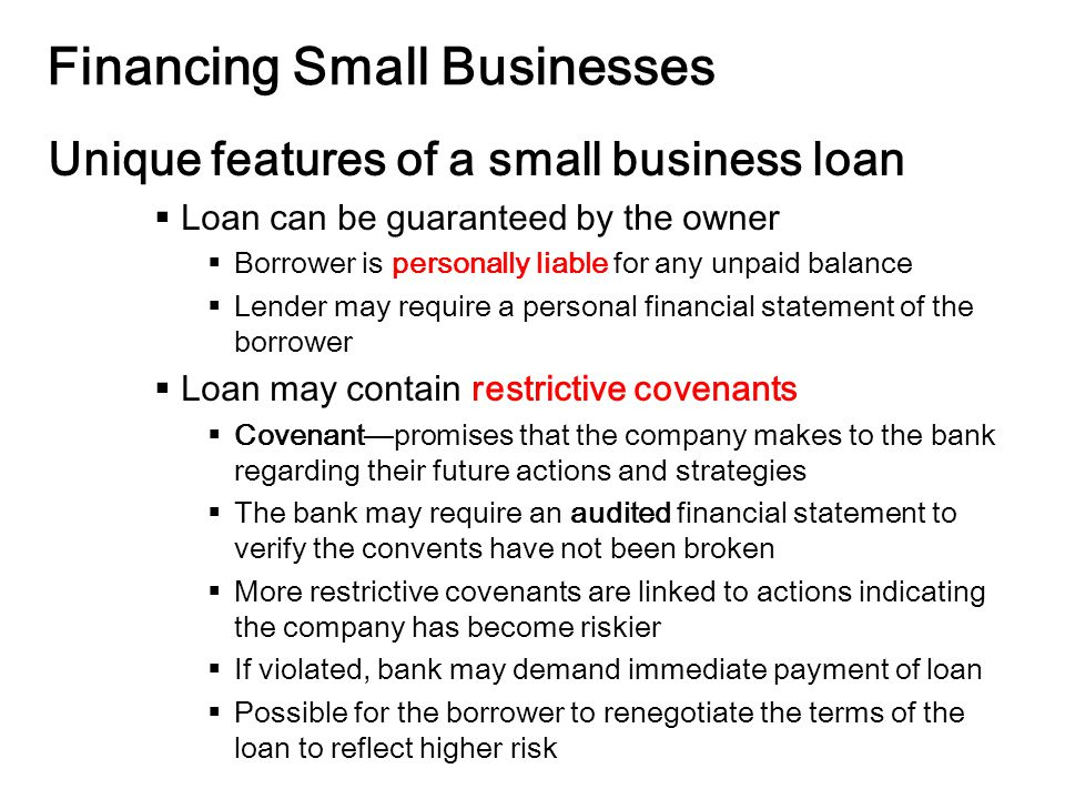 14-11 Financing Small Businesses Unique features of a small business loan  Loan can be guaranteed by the owner  Borrower is personally liable for any unpaid balance  Lender may require a personal financial statement of the borrower  Loan may contain restrictive covenants  Covenant—promises that the company makes to the bank regarding their future actions and strategies  The bank may require an audited financial statement to verify the convents have not been broken  More restrictive covenants are linked to actions indicating the company has become riskier  If violated, bank may demand immediate payment of loan  Possible for the borrower to renegotiate the terms of the loan to reflect higher risk