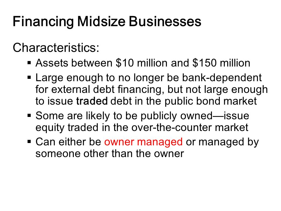 14-12 Financing Midsize Businesses Characteristics:  Assets between $10 million and $150 million  Large enough to no longer be bank-dependent for external debt financing, but not large enough to issue traded debt in the public bond market  Some are likely to be publicly owned—issue equity traded in the over-the-counter market  Can either be owner managed or managed by someone other than the owner