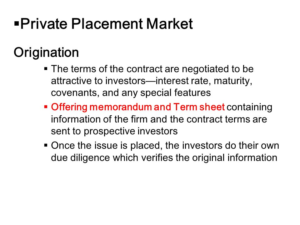14-18  Private Placement Market Origination  The terms of the contract are negotiated to be attractive to investors—interest rate, maturity, covenants, and any special features  Offering memorandum and Term sheet containing information of the firm and the contract terms are sent to prospective investors  Once the issue is placed, the investors do their own due diligence which verifies the original information