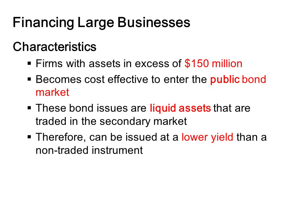 14-19 Financing Large Businesses Characteristics  Firms with assets in excess of $150 million  Becomes cost effective to enter the public bond market  These bond issues are liquid assets that are traded in the secondary market  Therefore, can be issued at a lower yield than a non-traded instrument