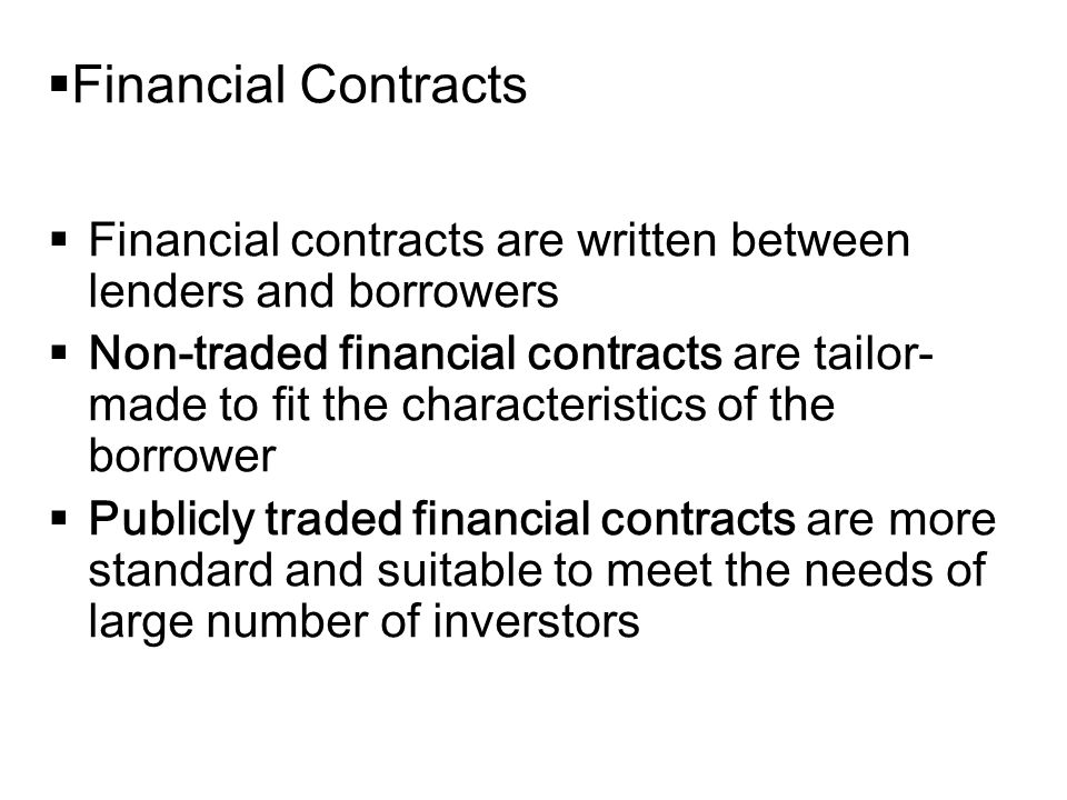 14-2  Financial Contracts  Financial contracts are written between lenders and borrowers  Non-traded financial contracts are tailor- made to fit the characteristics of the borrower  Publicly traded financial contracts are more standard and suitable to meet the needs of large number of inverstors