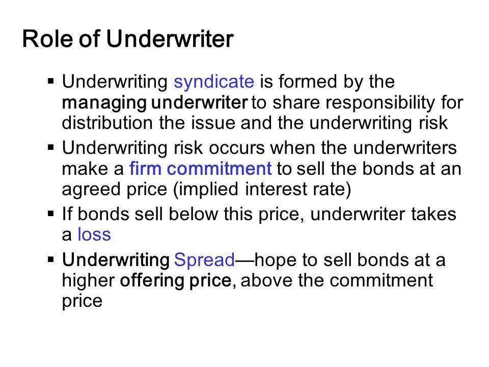 14-24 Role of Underwriter  Underwriting syndicate is formed by the managing underwriter to share responsibility for distribution the issue and the underwriting risk  Underwriting risk occurs when the underwriters make a firm commitment to sell the bonds at an agreed price (implied interest rate)  If bonds sell below this price, underwriter takes a loss  Underwriting Spread—hope to sell bonds at a higher offering price, above the commitment price