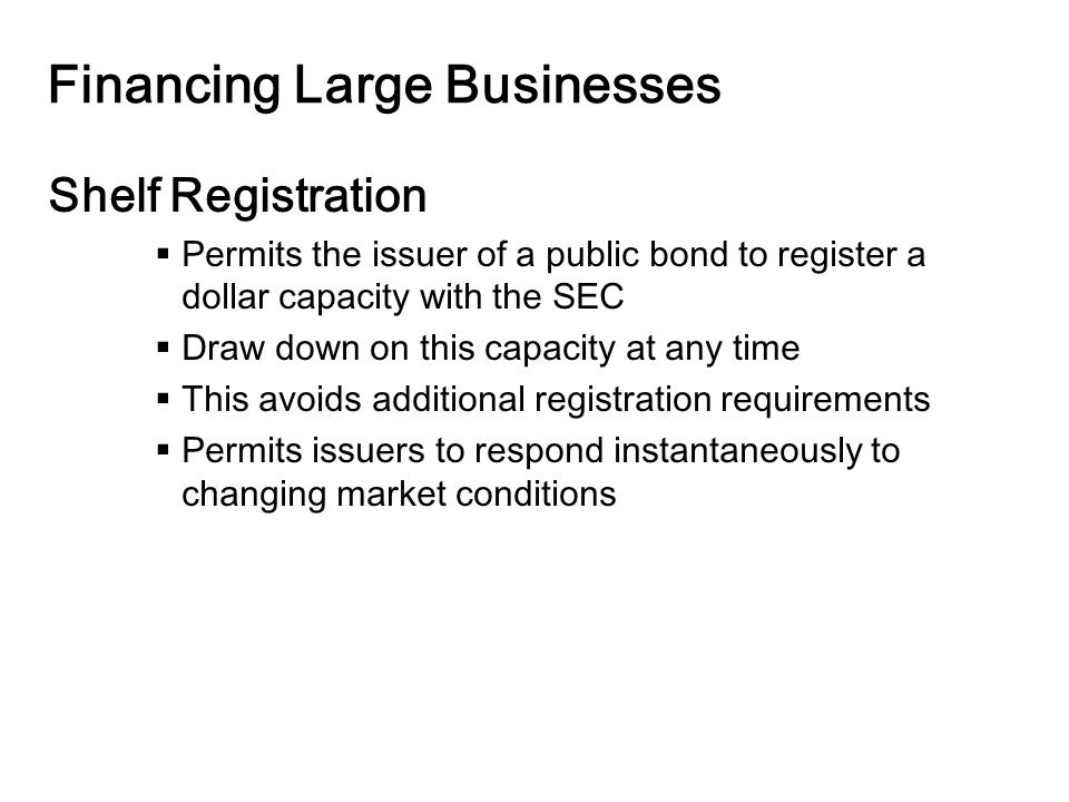 14-25 Financing Large Businesses Shelf Registration  Permits the issuer of a public bond to register a dollar capacity with the SEC  Draw down on this capacity at any time  This avoids additional registration requirements  Permits issuers to respond instantaneously to changing market conditions