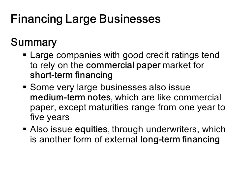 14-26 Financing Large Businesses Summary  Large companies with good credit ratings tend to rely on the commercial paper market for short-term financing  Some very large businesses also issue medium-term notes, which are like commercial paper, except maturities range from one year to five years  Also issue equities, through underwriters, which is another form of external long-term financing