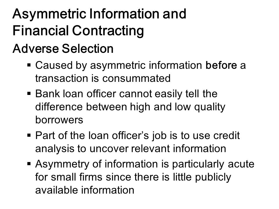 14-29 Asymmetric Information and Financial Contracting Adverse Selection  Caused by asymmetric information before a transaction is consummated  Bank loan officer cannot easily tell the difference between high and low quality borrowers  Part of the loan officer's job is to use credit analysis to uncover relevant information  Asymmetry of information is particularly acute for small firms since there is little publicly available information