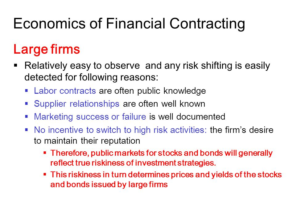 14-32 Economics of Financial Contracting Large firms  Relatively easy to observe and any risk shifting is easily detected for following reasons:  Labor contracts are often public knowledge  Supplier relationships are often well known  Marketing success or failure is well documented  No incentive to switch to high risk activities: the firm's desire to maintain their reputation  Therefore, public markets for stocks and bonds will generally reflect true riskiness of investment strategies.