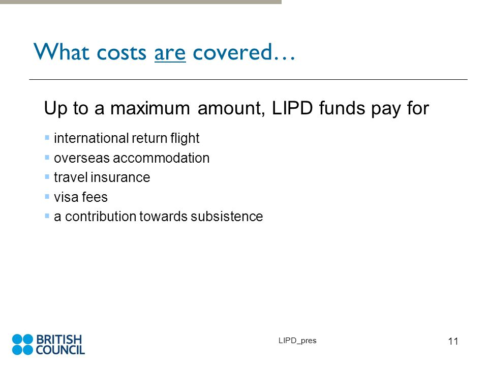 LIPD_pres 11 What costs are covered… Up to a maximum amount, LIPD funds pay for  international return flight  overseas accommodation  travel insurance  visa fees  a contribution towards subsistence