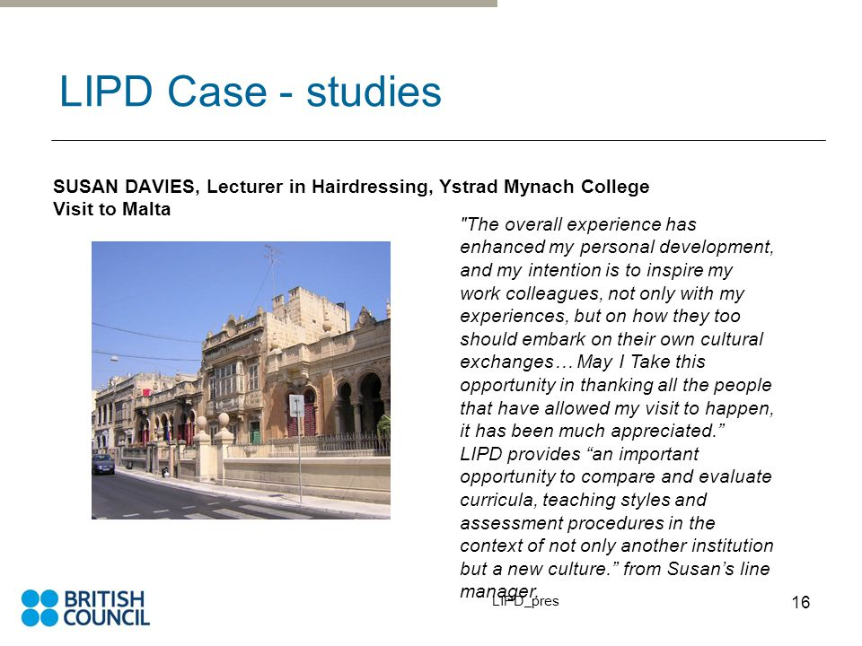 LIPD_pres 16 LIPD Case - studies SUSAN DAVIES, Lecturer in Hairdressing, Ystrad Mynach College Visit to Malta The overall experience has enhanced my personal development, and my intention is to inspire my work colleagues, not only with my experiences, but on how they too should embark on their own cultural exchanges… May I Take this opportunity in thanking all the people that have allowed my visit to happen, it has been much appreciated. LIPD provides an important opportunity to compare and evaluate curricula, teaching styles and assessment procedures in the context of not only another institution but a new culture. from Susan's line manager.