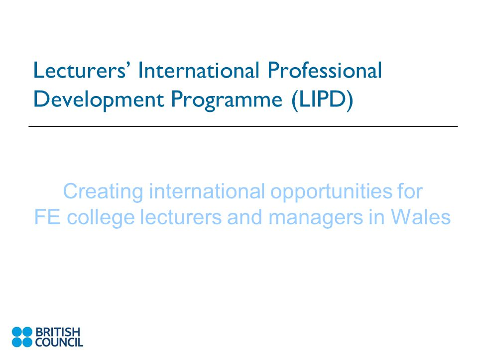 Lecturers' International Professional Development Programme (LIPD) Creating international opportunities for FE college lecturers and managers in Wales