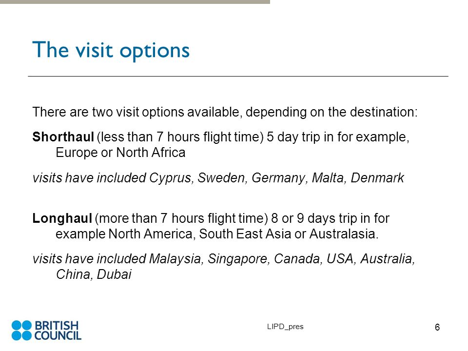 LIPD_pres 6 The visit options There are two visit options available, depending on the destination: Shorthaul (less than 7 hours flight time) 5 day trip in for example, Europe or North Africa visits have included Cyprus, Sweden, Germany, Malta, Denmark Longhaul (more than 7 hours flight time) 8 or 9 days trip in for example North America, South East Asia or Australasia.