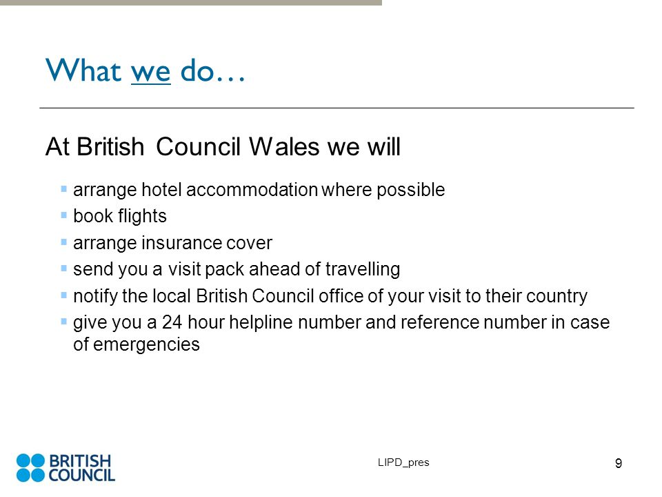 LIPD_pres 9 What we do… At British Council Wales we will  arrange hotel accommodation where possible  book flights  arrange insurance cover  send you a visit pack ahead of travelling  notify the local British Council office of your visit to their country  give you a 24 hour helpline number and reference number in case of emergencies