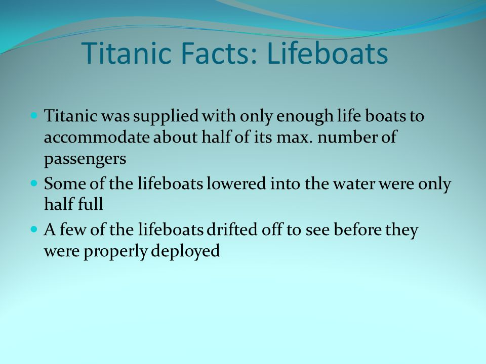 Titanic Facts: Lifeboats Titanic was supplied with only enough life boats to accommodate about half of its max.