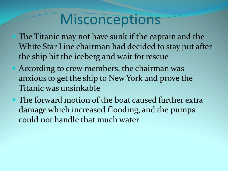 Misconceptions The Titanic may not have sunk if the captain and the White Star Line chairman had decided to stay put after the ship hit the iceberg and wait for rescue According to crew members, the chairman was anxious to get the ship to New York and prove the Titanic was unsinkable The forward motion of the boat caused further extra damage which increased flooding, and the pumps could not handle that much water