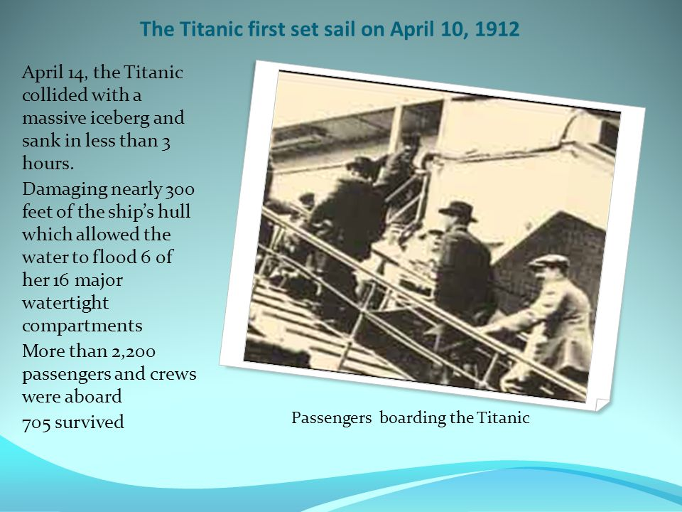The Titanic first set sail on April 10, 1912 April 14, the Titanic collided with a massive iceberg and sank in less than 3 hours.