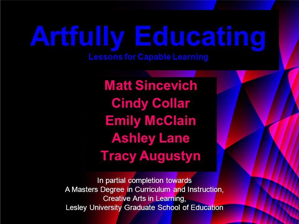 Artfully Educating Lessons for Capable Learning Matt Sincevich Cindy Collar Emily McClain Ashley Lane Tracy Augustyn In partial completion towards A M