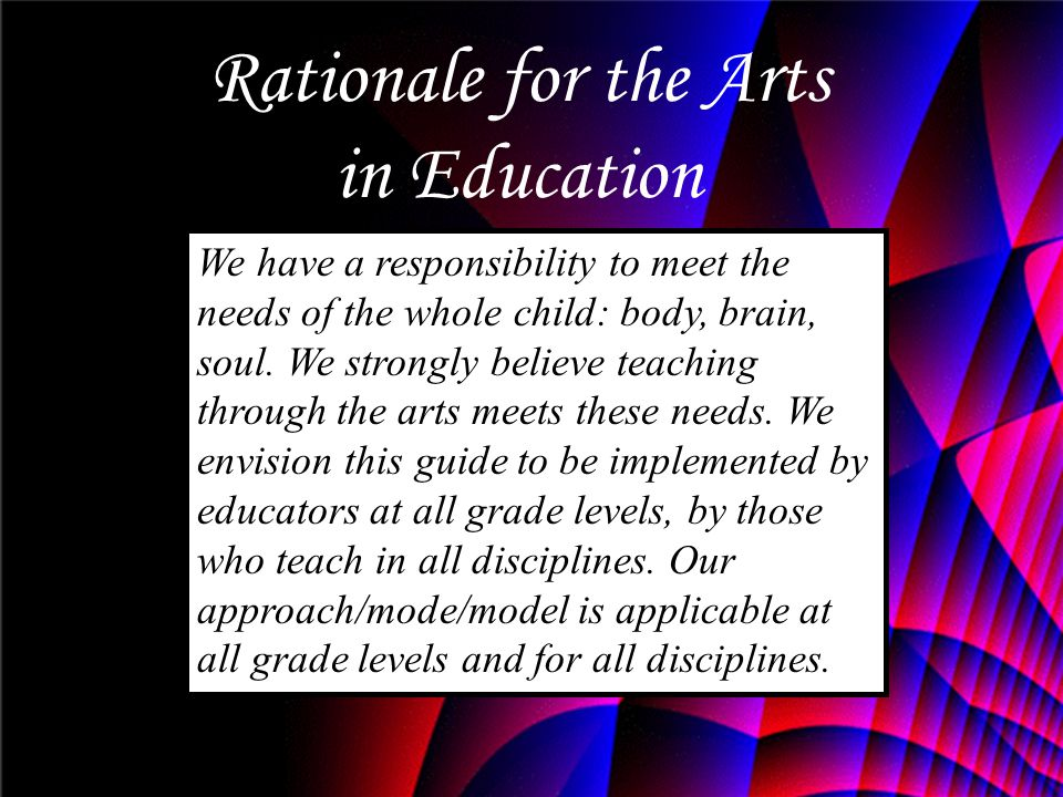 We have a responsibility to meet the needs of the whole child: body, brain, soul. We strongly believe teaching through the arts meets these needs. We