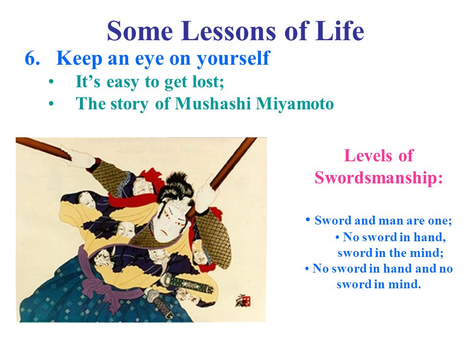 Some Lessons of Life 6.Keep an eye on yourself It's easy to get lost; The story of Mushashi Miyamoto Levels of Swordsmanship: Sword and man are one; No sword in hand, sword in the mind; No sword in hand and no sword in mind.