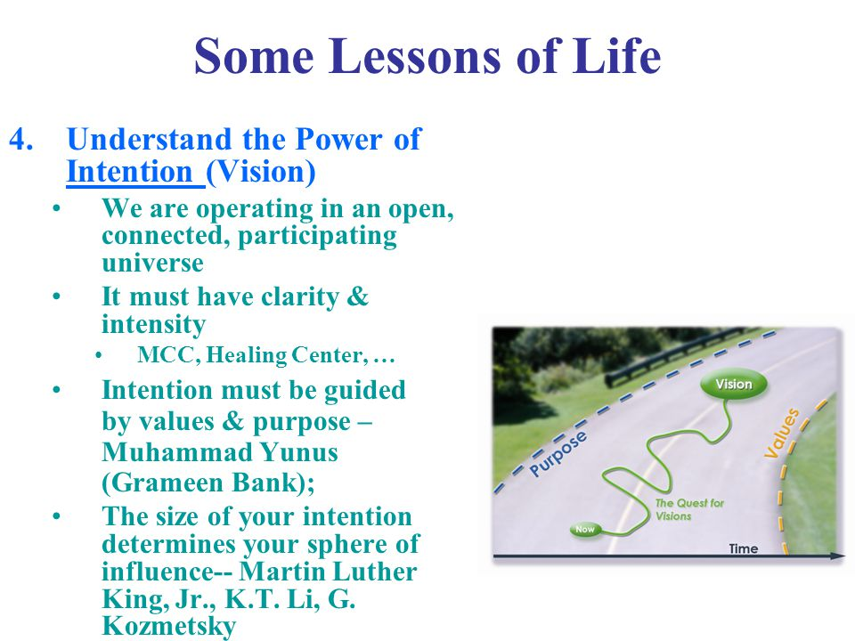 Some Lessons of Life 4.Understand the Power of Intention (Vision) We are operating in an open, connected, participating universe It must have clarity & intensity MCC, Healing Center, … Intention must be guided by values & purpose – Muhammad Yunus (Grameen Bank); The size of your intention determines your sphere of influence-- Martin Luther King, Jr., K.T.