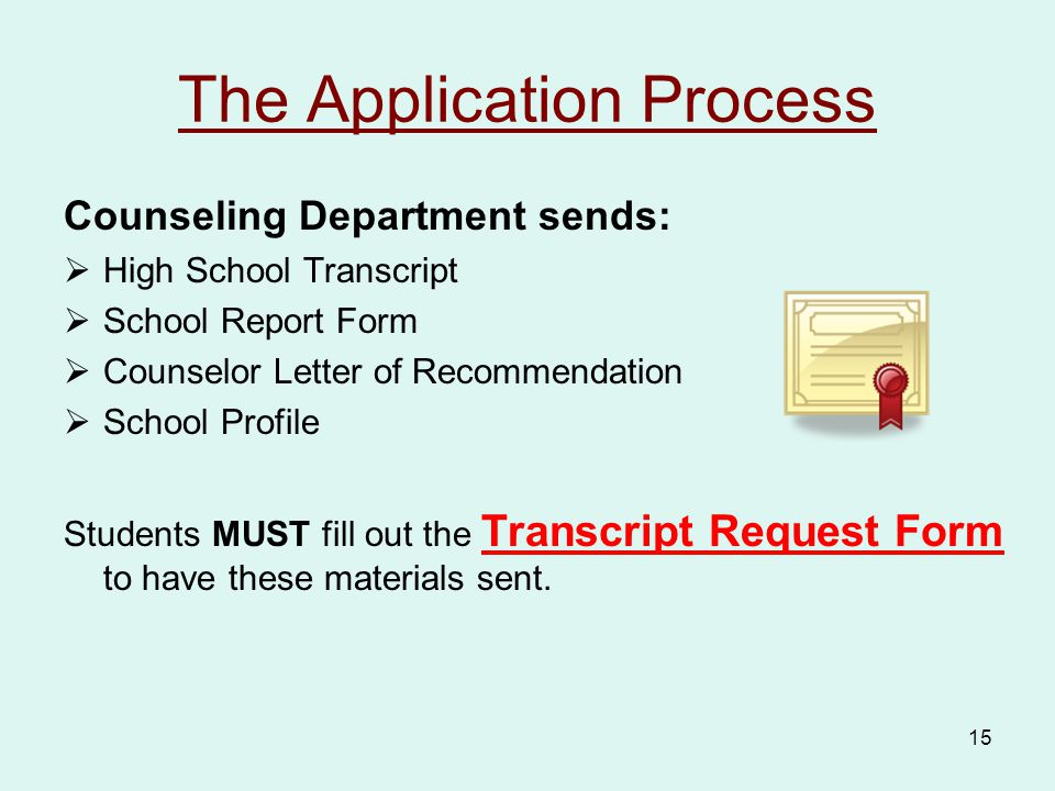 15 The Application Process Counseling Department sends:  High School Transcript  School Report Form  Counselor Letter of Recommendation  School Profile Students MUST fill out the Transcript Request Form to have these materials sent.