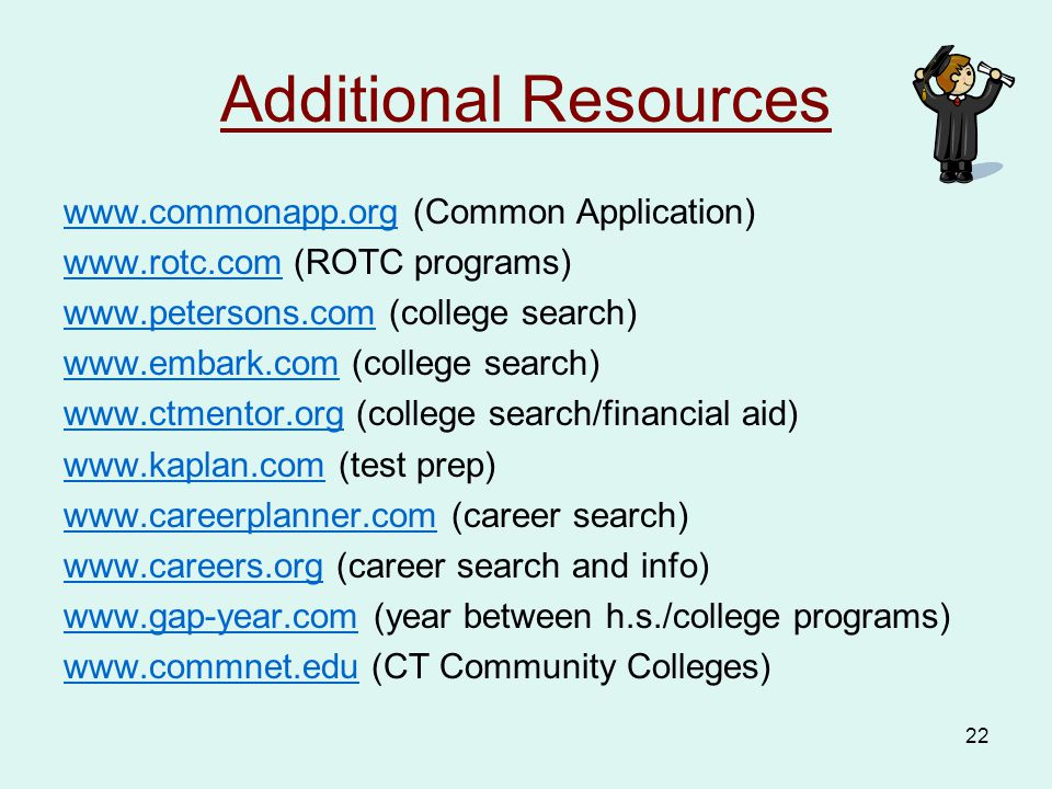 22 Additional Resources www.commonapp.orgwww.commonapp.org (Common Application) www.rotc.comwww.rotc.com (ROTC programs) www.petersons.comwww.petersons.com (college search) www.embark.comwww.embark.com (college search) www.ctmentor.orgwww.ctmentor.org (college search/financial aid) www.kaplan.comwww.kaplan.com (test prep) www.careerplanner.comwww.careerplanner.com (career search) www.careers.orgwww.careers.org (career search and info) www.gap-year.comwww.gap-year.com (year between h.s./college programs) www.commnet.eduwww.commnet.edu (CT Community Colleges)