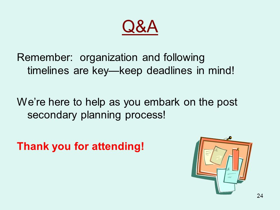 24 Q&A Remember: organization and following timelines are key—keep deadlines in mind.