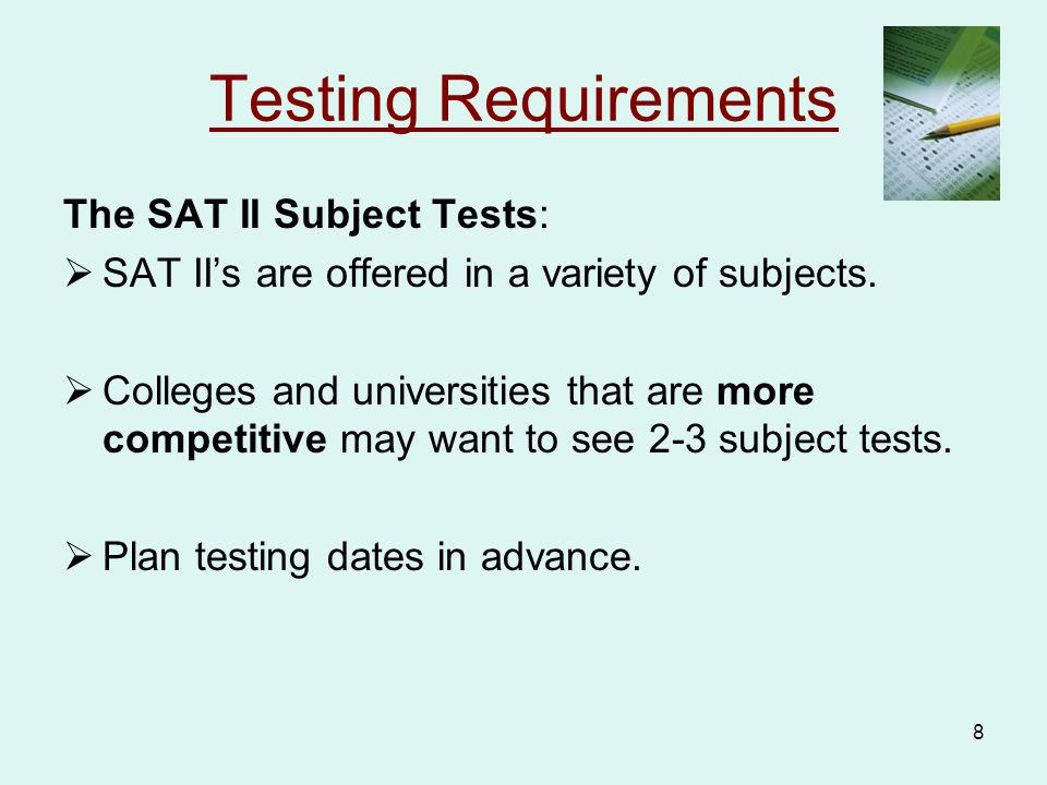 9 Testing Requirements  All registration info and testing dates for both the SAT I and SAT II can be found on the College Board website www.collegeboard.com.www.collegeboard.com  Registration packets also available in School Counseling Dept.