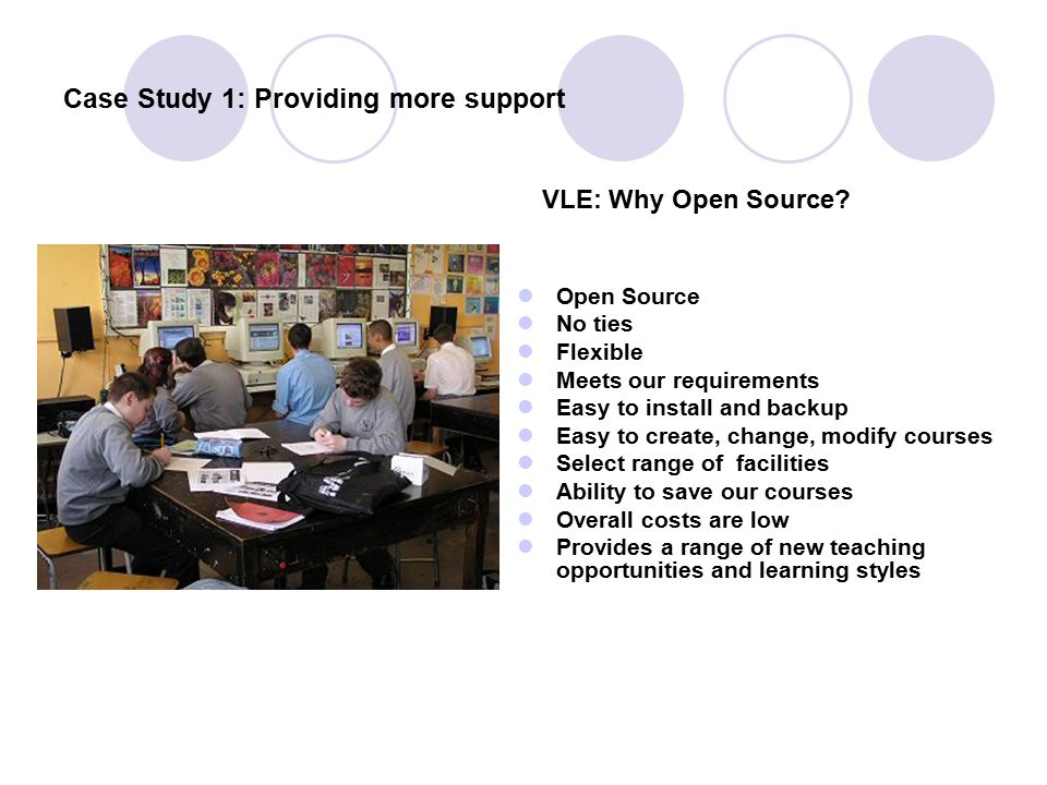 Case Study 1: Providing more support Open Source No ties Flexible Meets our requirements Easy to install and backup Easy to create, change, modify cou