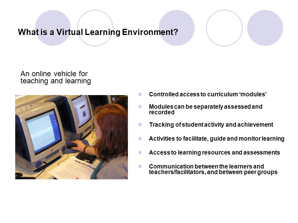 What is a Virtual Learning Environment? An online vehicle for teaching and learning Controlled access to curriculum 'modules' Modules can be separatel
