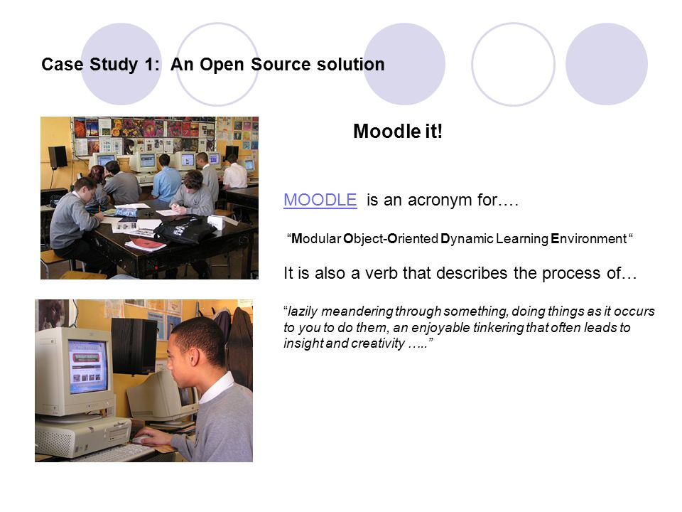 "Case Study 1: An Open Source solution Moodle it! MOODLEMOODLE is an acronym for…. ""Modular Object-Oriented Dynamic Learning Environment "" It is also a"