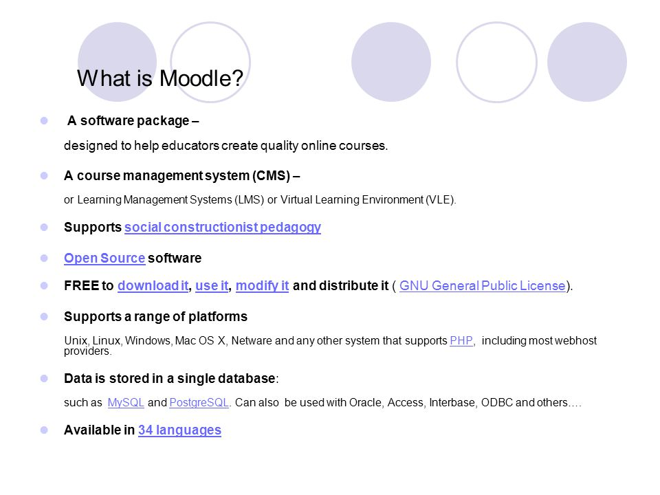 What is Moodle? A software package – designed to help educators create quality online courses. A course management system (CMS) – or Learning Manageme