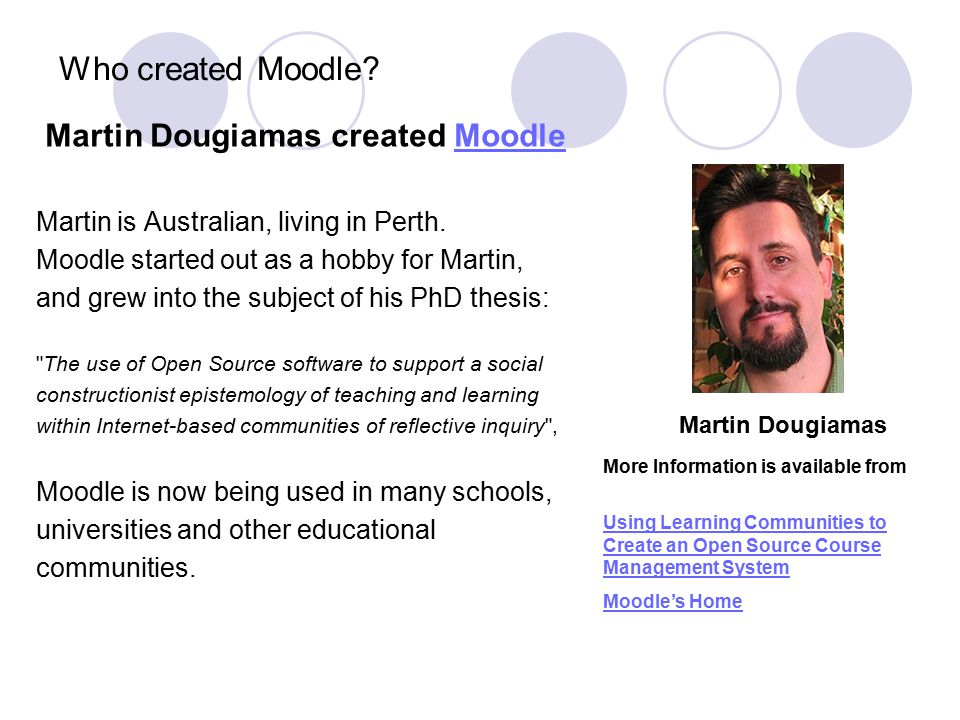 Who created Moodle? Martin Dougiamas created MoodleMoodle Martin is Australian, living in Perth. Moodle started out as a hobby for Martin, and grew in