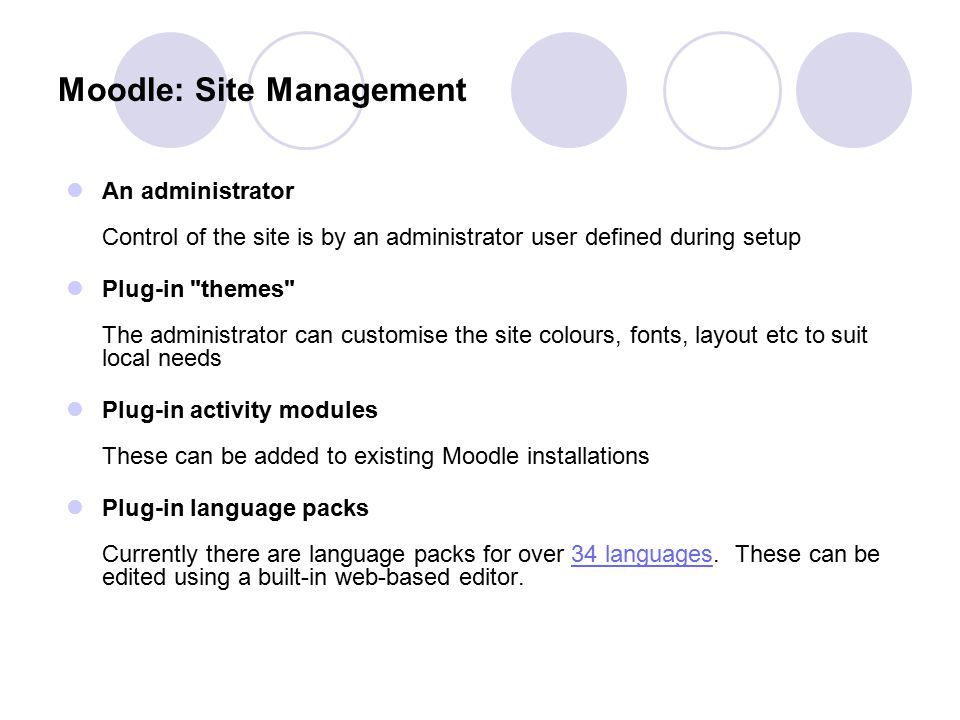 Moodle: Site Management An administrator Control of the site is by an administrator user defined during setup Plug-in
