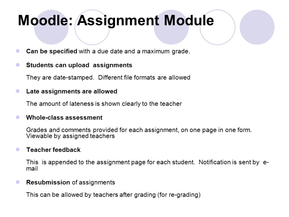 Moodle: Assignment Module Can be specified with a due date and a maximum grade. Students can upload assignments They are date-stamped. Different file