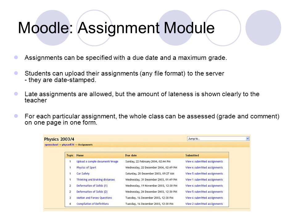 Moodle: Assignment Module Assignments can be specified with a due date and a maximum grade. Students can upload their assignments (any file format) to