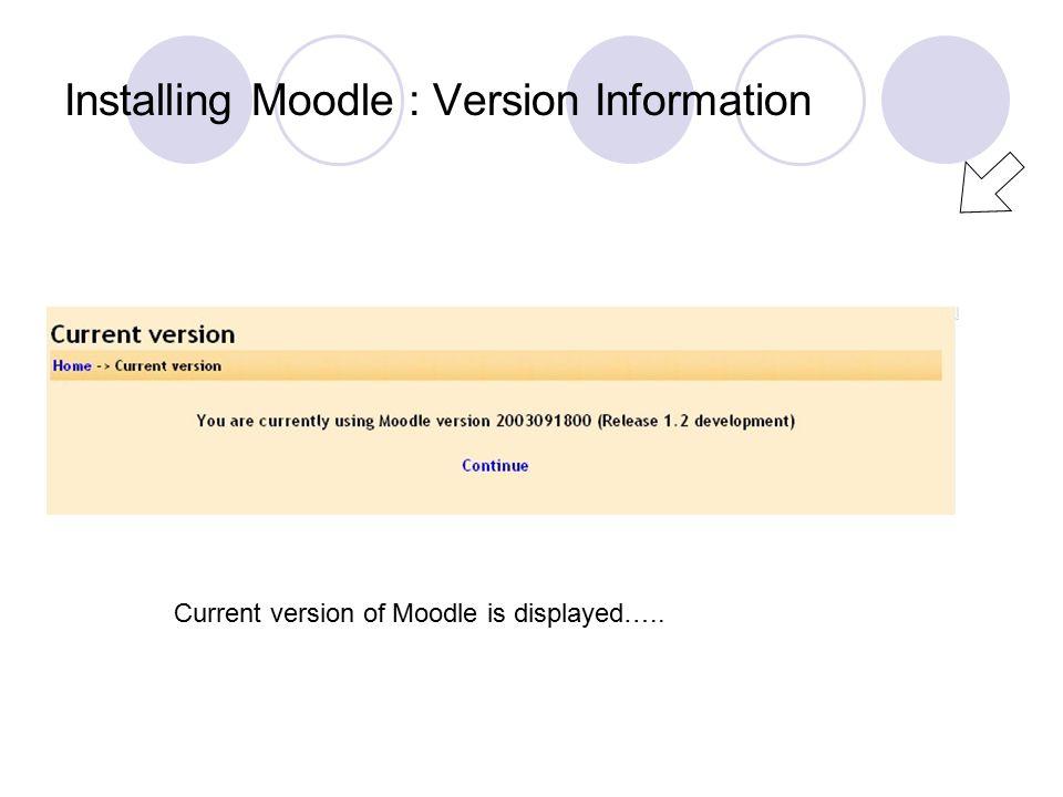 Installing Moodle : Version Information Current version of Moodle is displayed…..