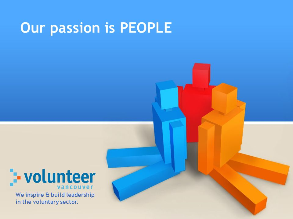 Our passion is PEOPLE We inspire & build leadership in the voluntary sector.