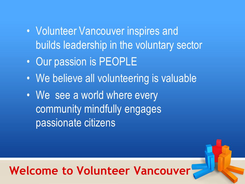 Welcome to Volunteer Vancouver Volunteer Vancouver inspires and builds leadership in the voluntary sector Our passion is PEOPLE We believe all volunteering is valuable We see a world where every community mindfully engages passionate citizens
