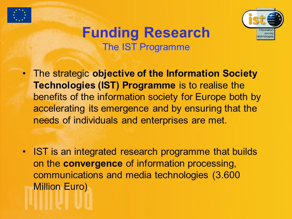 The IST Programme Funding Research The IST Programme The strategic objective of the Information Society Technologies (IST) Programme is to realise the benefits of the information society for Europe both by accelerating its emergence and by ensuring that the needs of individuals and enterprises are met.