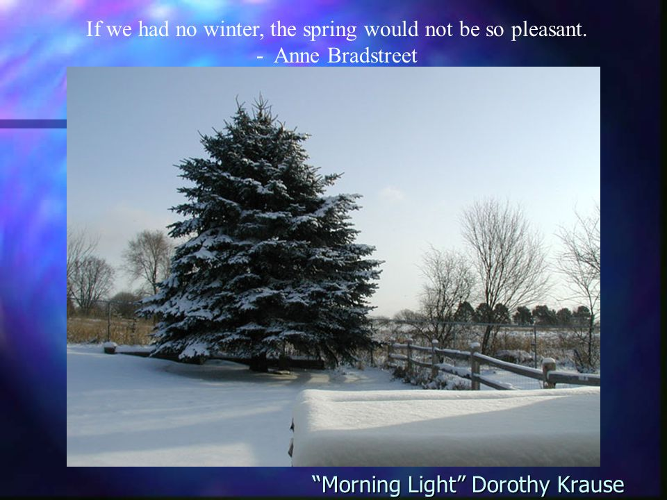 Morning Light Dorothy Krause If we had no winter, the spring would not be so pleasant.