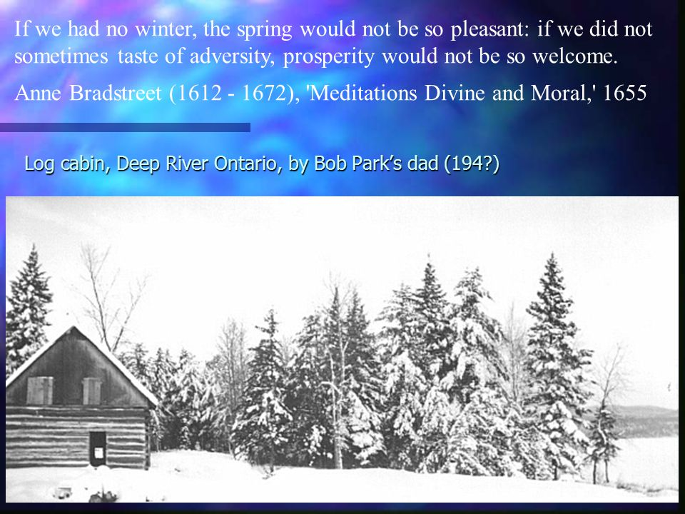 Log cabin, Deep River Ontario, by Bob Park's dad (194 ) If we had no winter, the spring would not be so pleasant: if we did not sometimes taste of adversity, prosperity would not be so welcome.
