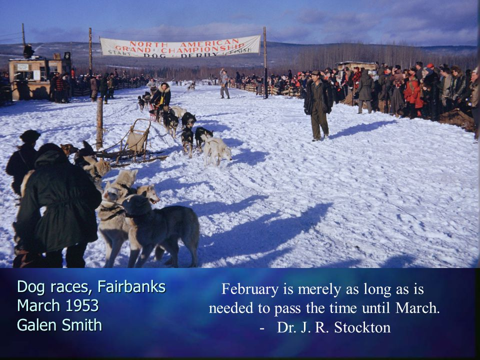 Dog races, Fairbanks March 1953 Galen Smith February is merely as long as is needed to pass the time until March.