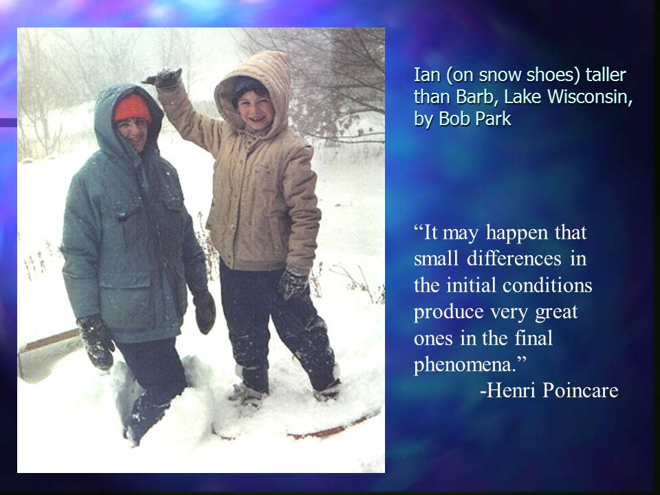 Ian (on snow shoes) taller than Barb, Lake Wisconsin, by Bob Park It may happen that small differences in the initial conditions produce very great ones in the final phenomena. -Henri Poincare