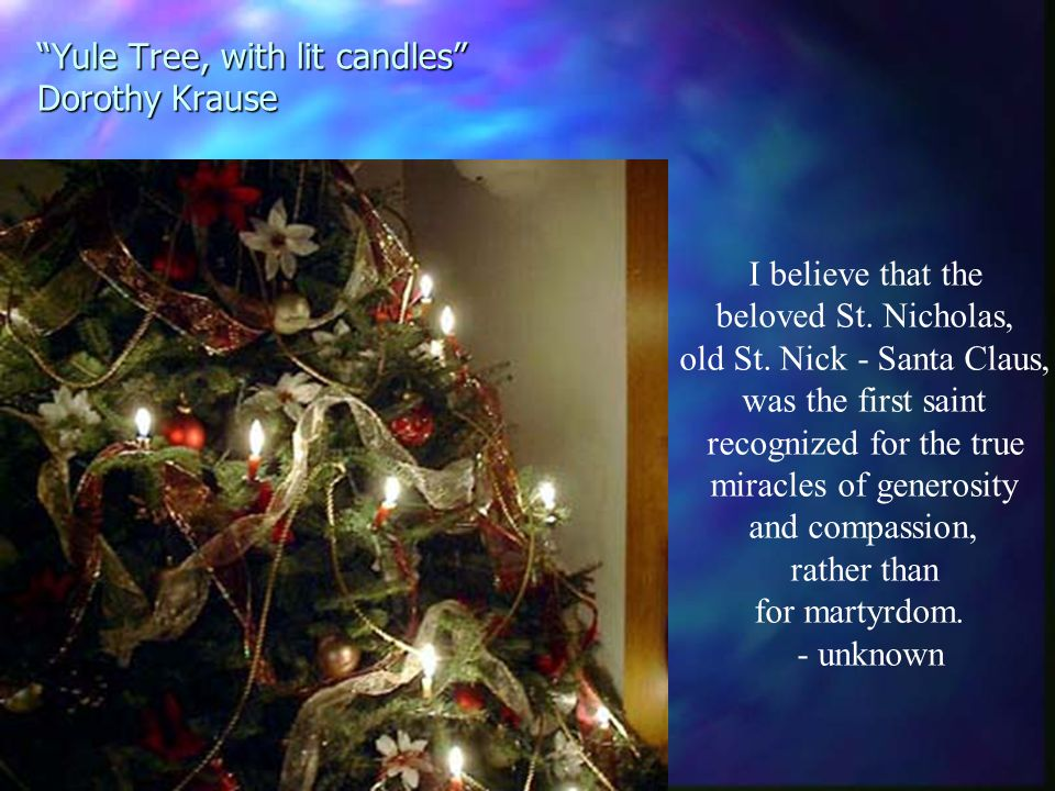 Yule Tree, with lit candles Dorothy Krause I believe that the beloved St.