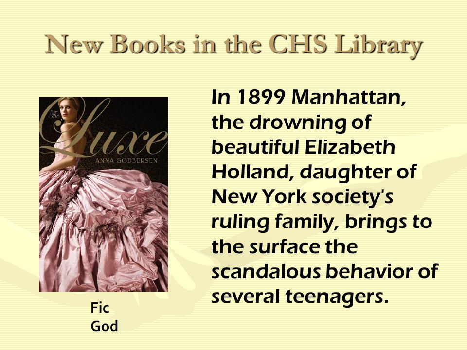 New Books in the CHS Library In 1899 Manhattan, the drowning of beautiful Elizabeth Holland, daughter of New York society s ruling family, brings to the surface the scandalous behavior of several teenagers.