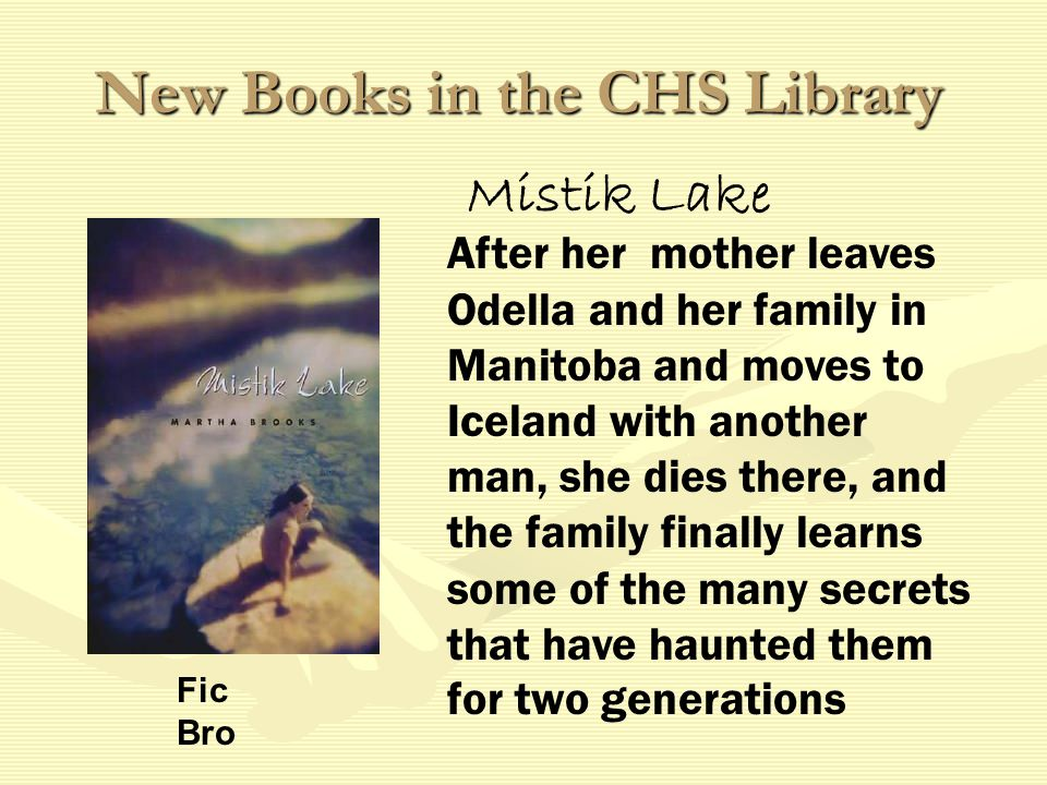 New Books in the CHS Library After her mother leaves Odella and her family in Manitoba and moves to Iceland with another man, she dies there, and the family finally learns some of the many secrets that have haunted them for two generations Fic Bro Mistik Lake